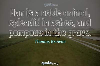 Photo Quote of Man is a noble animal, splendid in ashes, and pompous in the grave.