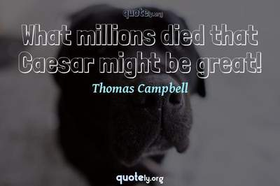 Photo Quote of What millions died that Caesar might be great!