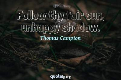 Photo Quote of Follow thy fair sun, unhappy shadow.