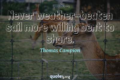 Photo Quote of Never weather-beaten sail more willing bent to shore.