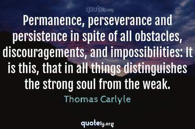 Photo Quote of Permanence, perseverance and persistence in spite of all obstacles, discouragements, and impossibilities: It is this, that in all things distinguishes the strong soul from the weak.