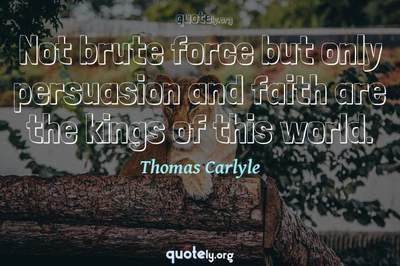 Photo Quote of Not brute force but only persuasion and faith are the kings of this world.