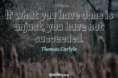 Photo Quote of If what you have done is unjust, you have not succeeded.