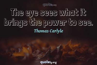 Photo Quote of The eye sees what it brings the power to see.