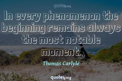 Photo Quote of In every phenomenon the beginning remains always the most notable moment.