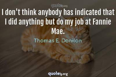 Photo Quote of I don't think anybody has indicated that I did anything but do my job at Fannie Mae.
