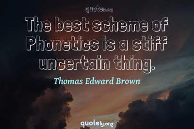 Photo Quote of The best scheme of Phonetics is a stiff uncertain thing.