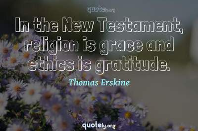 Photo Quote of In the New Testament, religion is grace and ethics is gratitude.