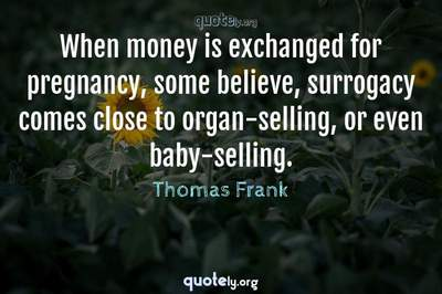 Photo Quote of When money is exchanged for pregnancy, some believe, surrogacy comes close to organ-selling, or even baby-selling.
