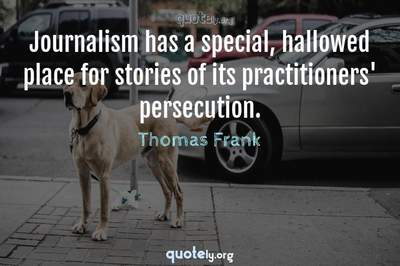 Photo Quote of Journalism has a special, hallowed place for stories of its practitioners' persecution.