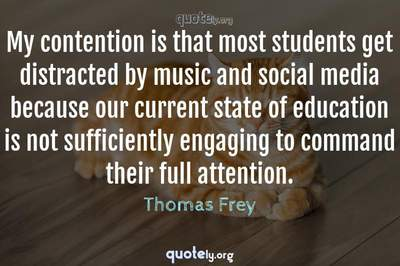 Photo Quote of My contention is that most students get distracted by music and social media because our current state of education is not sufficiently engaging to command their full attention.