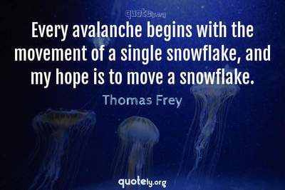 Photo Quote of Every avalanche begins with the movement of a single snowflake, and my hope is to move a snowflake.
