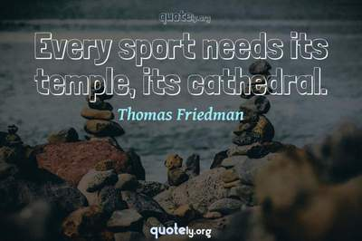 Photo Quote of Every sport needs its temple, its cathedral.
