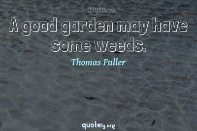Photo Quote of A good garden may have some weeds.