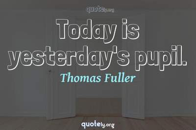 Photo Quote of Today is yesterday's pupil.