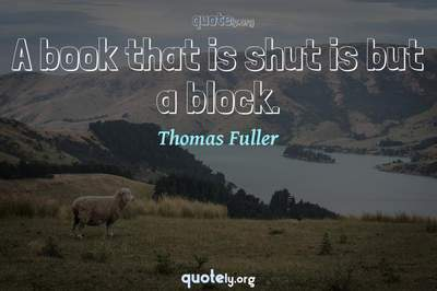 Photo Quote of A book that is shut is but a block.