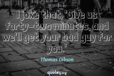 Photo Quote of I joke that, 'Give us forty-two minutes, and we'll get your bad guy for you.'