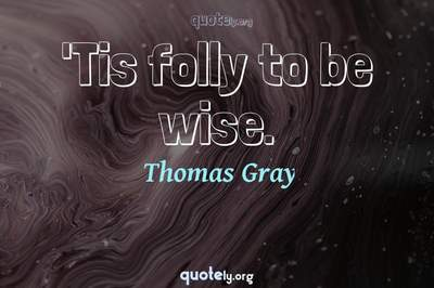 Photo Quote of 'Tis folly to be wise.