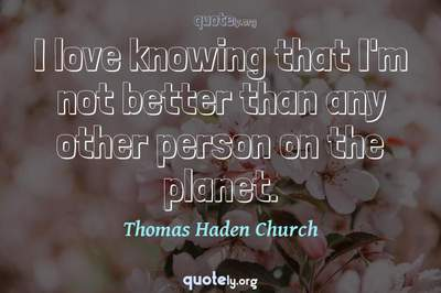 Photo Quote of I love knowing that I'm not better than any other person on the planet.