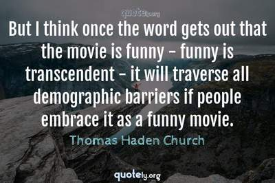Photo Quote of But I think once the word gets out that the movie is funny - funny is transcendent - it will traverse all demographic barriers if people embrace it as a funny movie.