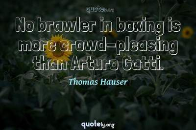 Photo Quote of No brawler in boxing is more crowd-pleasing than Arturo Gatti.