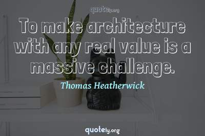 Photo Quote of To make architecture with any real value is a massive challenge.