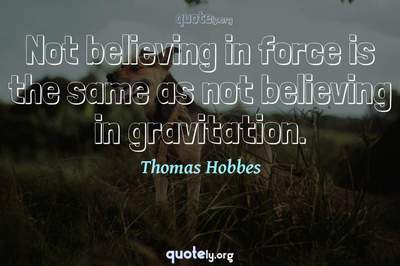 Photo Quote of Not believing in force is the same as not believing in gravitation.