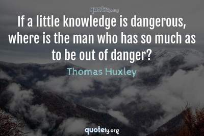 Photo Quote of If a little knowledge is dangerous, where is the man who has so much as to be out of danger?