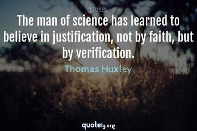 Photo Quote of The man of science has learned to believe in justification, not by faith, but by verification.