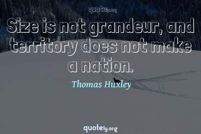 Photo Quote of Size is not grandeur, and territory does not make a nation.