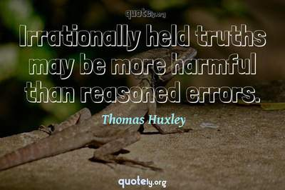 Photo Quote of Irrationally held truths may be more harmful than reasoned errors.