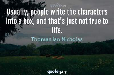 Photo Quote of Usually, people write the characters into a box, and that's just not true to life.