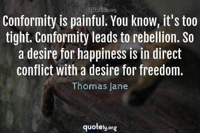 Photo Quote of Conformity is painful. You know, it's too tight. Conformity leads to rebellion. So a desire for happiness is in direct conflict with a desire for freedom.