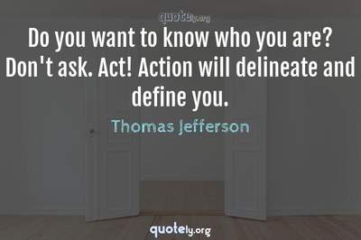 Photo Quote of Do you want to know who you are? Don't ask. Act! Action will delineate and define you.