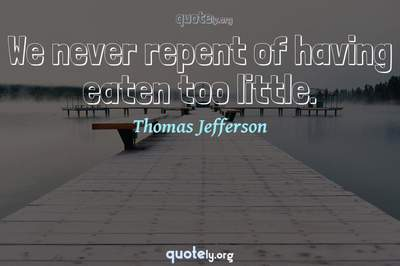 Photo Quote of We never repent of having eaten too little.