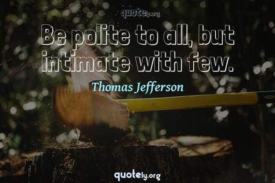 Photo Quote of Be polite to all, but intimate with few.