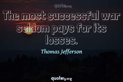 Photo Quote of The most successful war seldom pays for its losses.