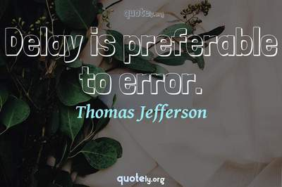 Photo Quote of Delay is preferable to error.