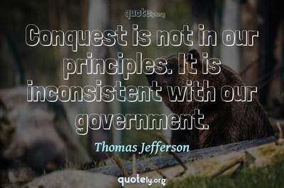 Photo Quote of Conquest is not in our principles. It is inconsistent with our government.