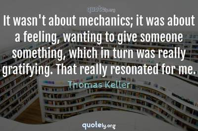 Photo Quote of It wasn't about mechanics; it was about a feeling, wanting to give someone something, which in turn was really gratifying. That really resonated for me.