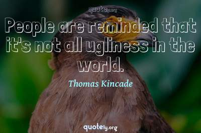 Photo Quote of People are reminded that it's not all ugliness in the world.