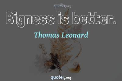 Photo Quote of Bigness is better.
