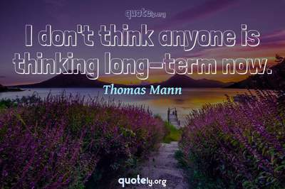 Photo Quote of I don't think anyone is thinking long-term now.