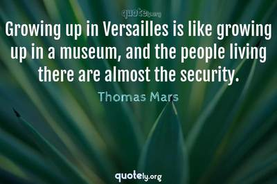 Photo Quote of Growing up in Versailles is like growing up in a museum, and the people living there are almost the security.
