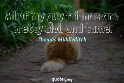 Photo Quote of All of my guy friends are pretty civil and tame.