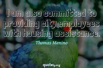 Photo Quote of I am also committed to providing city employees with housing assistance.