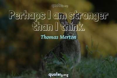 Photo Quote of Perhaps I am stronger than I think.