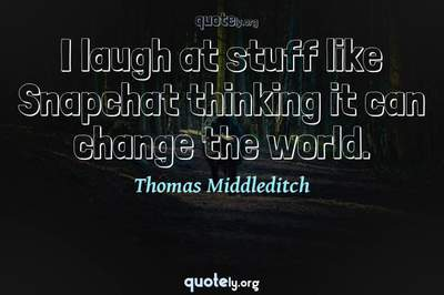 Photo Quote of I laugh at stuff like Snapchat thinking it can change the world.