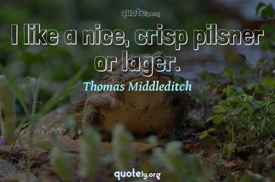 Photo Quote of I like a nice, crisp pilsner or lager.