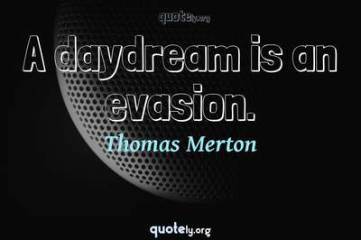 Photo Quote of A daydream is an evasion.